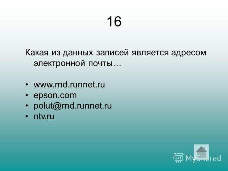 16 Какая из данных записей является адресом электронной почты… www.rnd.runnet.ru epson.com polut@rnd.runnet.ru ntv.ru