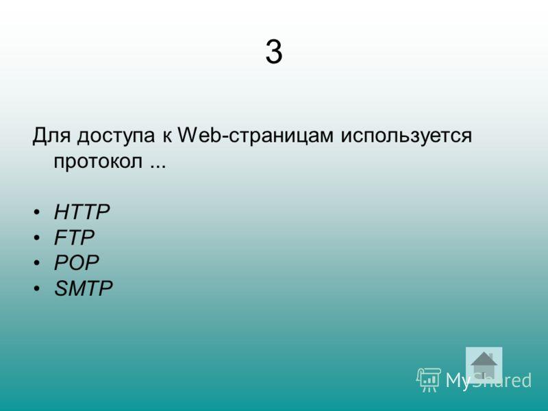 3 Для доступа к Web-страницам используется протокол... HTTP FTP POP SMTP