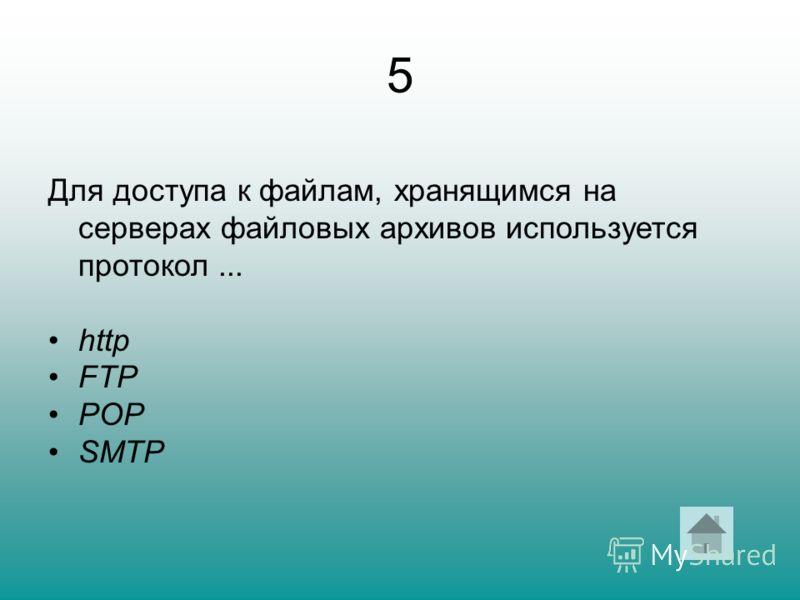 5 Для доступа к файлам, хранящимся на серверах файловых архивов используется протокол... http FTP POP SMTP