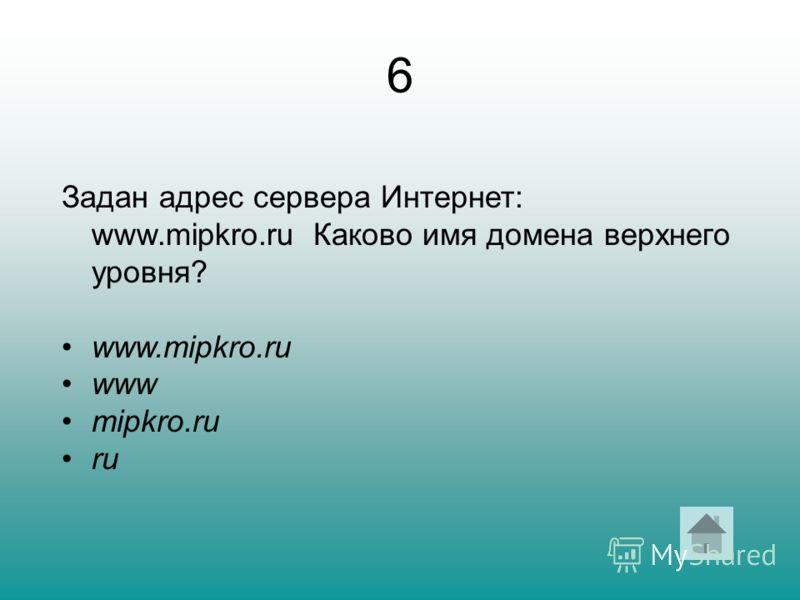 6 Задан адрес сервера Интернет: www.mipkro.ru Каково имя домена верхнего уровня? www.mipkro.ru www mipkro.ru ru