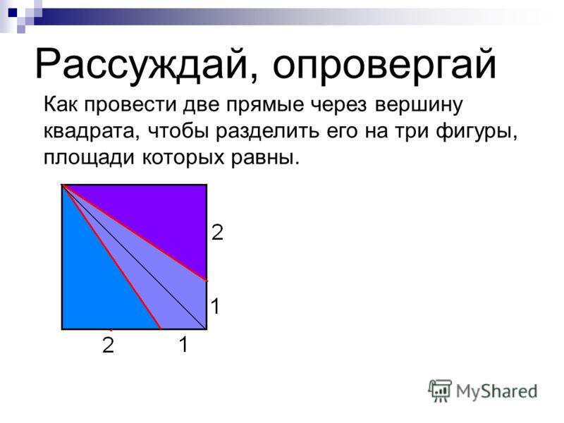 Рассуждай, опровергай Как провести две прямые через вершину квадрата, чтобы разделить его на три фигуры, площади которых равны.