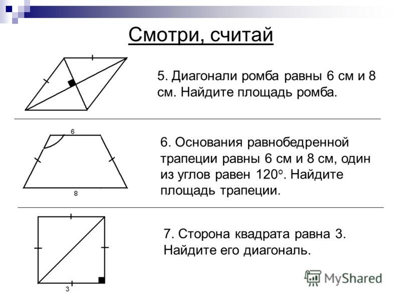 5. Диагонали ромба равны 6 см и 8 см. Найдите площадь ромба. 6. Основания равнобедренной трапеции равны 6 см и 8 см, один из углов равен 120 о. Найдите площадь трапеции. 7. Сторона квадрата равна 3. Найдите его диагональ.