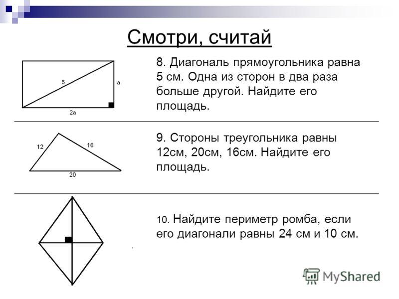 Смотри, считай 8. Диагональ прямоугольника равна 5 см. Одна из сторон в два раза больше другой. Найдите его площадь. 9. Стороны треугольника равны 12см, 20см, 16см. Найдите его площадь. 10. Найдите периметр ромба, если его диагонали равны 24 см и 10