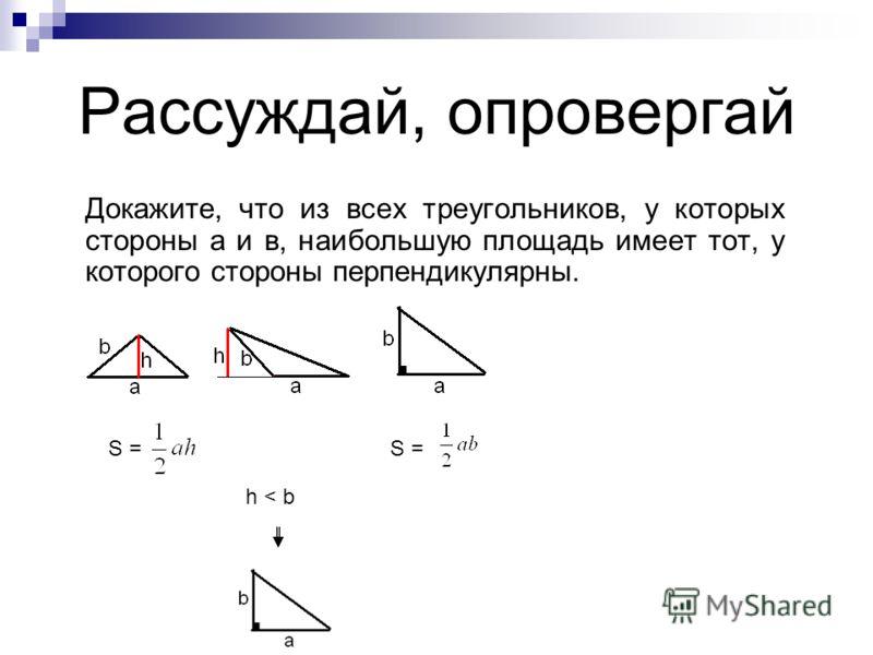 Рассуждай, опровергай Докажите, что из всех треугольников, у которых стороны а и в, наибольшую площадь имеет тот, у которого стороны перпендикулярны. S = h < b