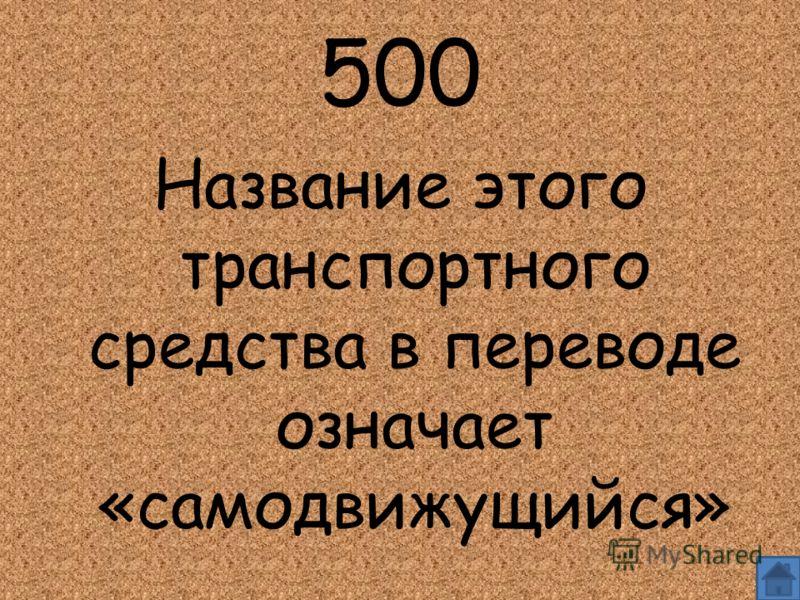 500 Название этого транспортного средства в переводе означает «самодвижущийся»