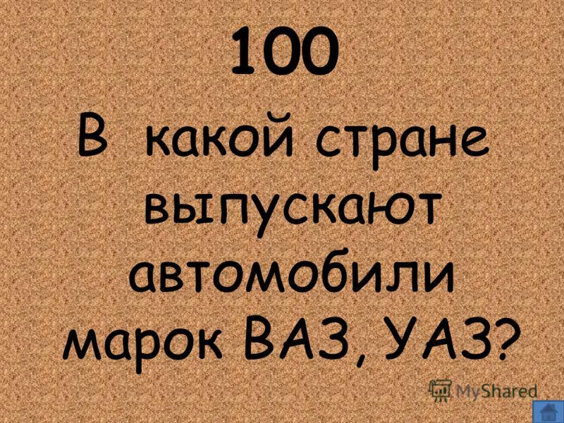 100 В какой стране выпускают автомобили марок ВАЗ, УАЗ?