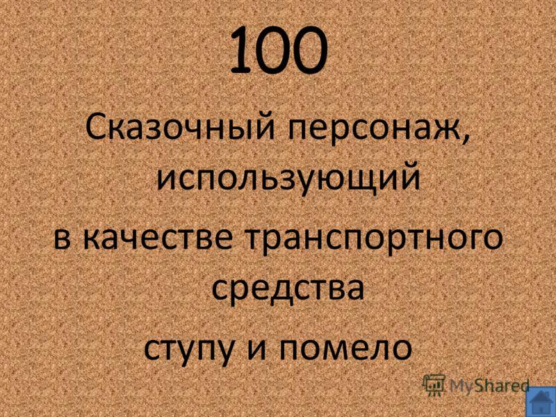 100 Сказочный персонаж, использующий в качестве транспортного средства ступу и помело