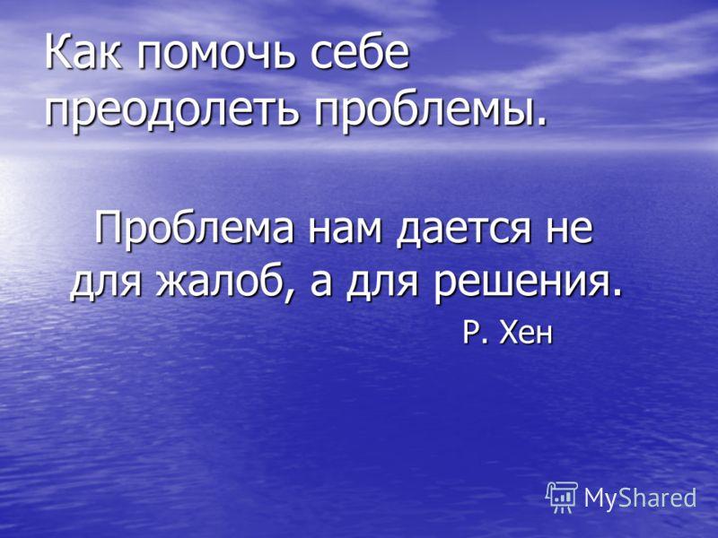 Как помочь себе преодолеть проблемы. Проблема нам дается не для жалоб, а для решения. Проблема нам дается не для жалоб, а для решения. Р. Хен Р. Хен