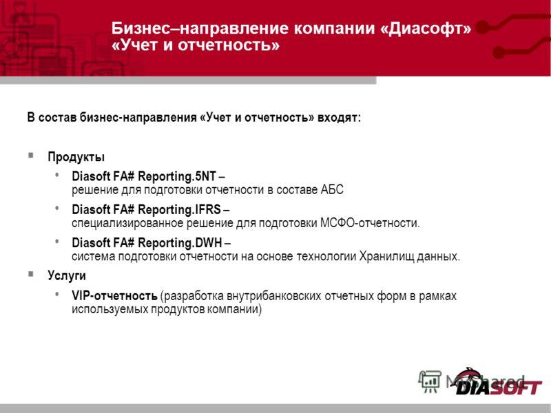 В состав бизнес-направления «Учет и отчетность» входят: Продукты Diasoft FA# Reporting.5NT – решение для подготовки отчетности в составе АБС Diasoft FA# Reporting.IFRS – специализированное решение для подготовки МСФО-отчетности. Diasoft FA# Reporting