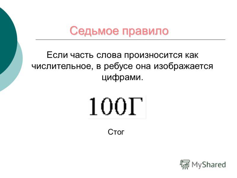 Седьмое правило Если часть слова произносится как числительное, в ребусе она изображается цифрами. Стог