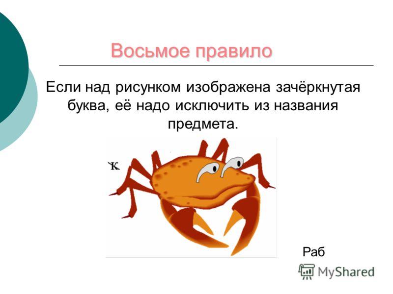 Восьмое правило Если над рисунком изображена зачёркнутая буква, её надо исключить из названия предмета. Раб