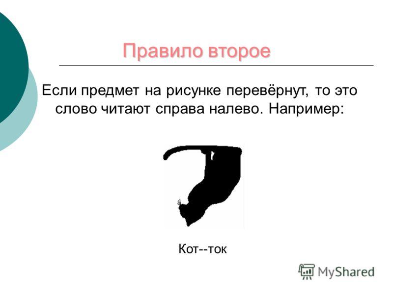 Если предмет на рисунке перевёрнут, то это слово читают справа налево. Например: Кот--ток Правило второе