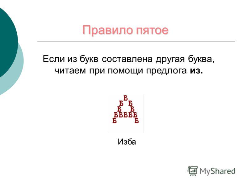 Правило пятое Если из букв составлена другая буква, читаем при помощи предлога из. Изба