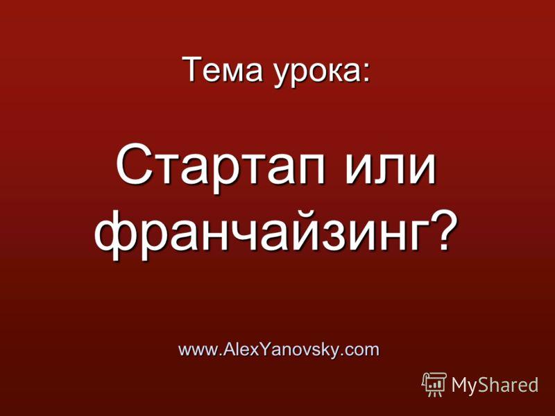 Тема урока: Стартап или франчайзинг? www.AlexYanovsky.com