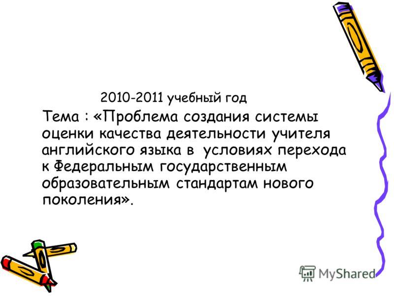 2010-2011 учебный год Тема : «Проблема создания системы оценки качества деятельности учителя английского языка в условиях перехода к Федеральным государственным образовательным стандартам нового поколения».