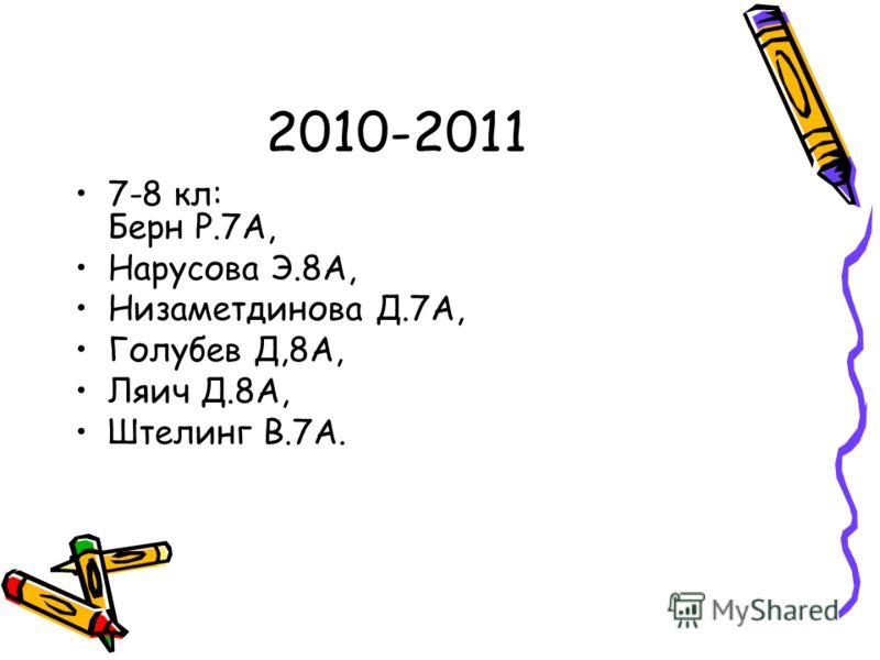 2010-2011 7-8 кл: Берн Р.7А, Нарусова Э.8А, Низаметдинова Д.7А, Голубев Д,8А, Ляич Д.8А, Штелинг В.7А.