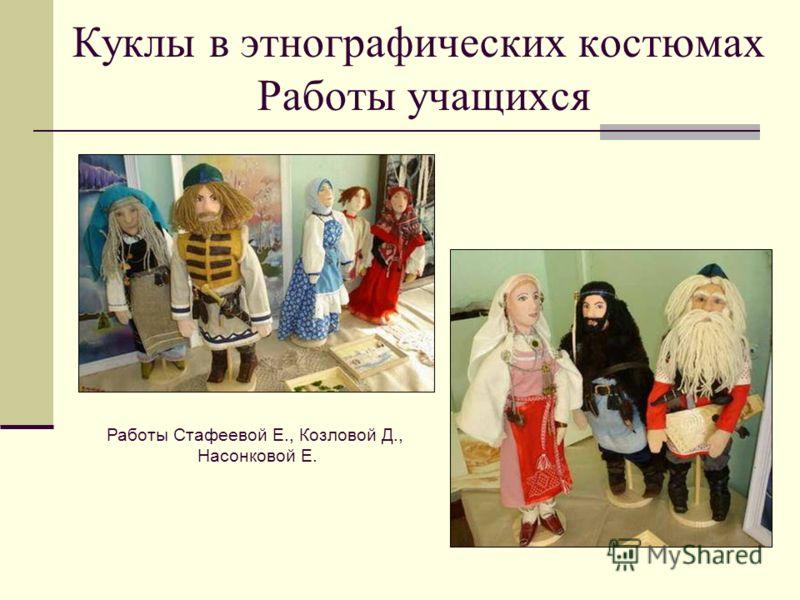 Куклы в этнографических костюмах Работы учащихся Работы Стафеевой Е., Козловой Д., Насонковой Е.