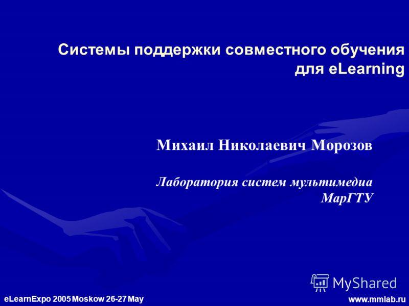 eLearnExpo 2005 Moskow 26-27 May www.mmlab.ru Системы поддержки совместного обучения для eLearning Михаил Николаевич Морозов Лаборатория систем мультимедиа МарГТУ