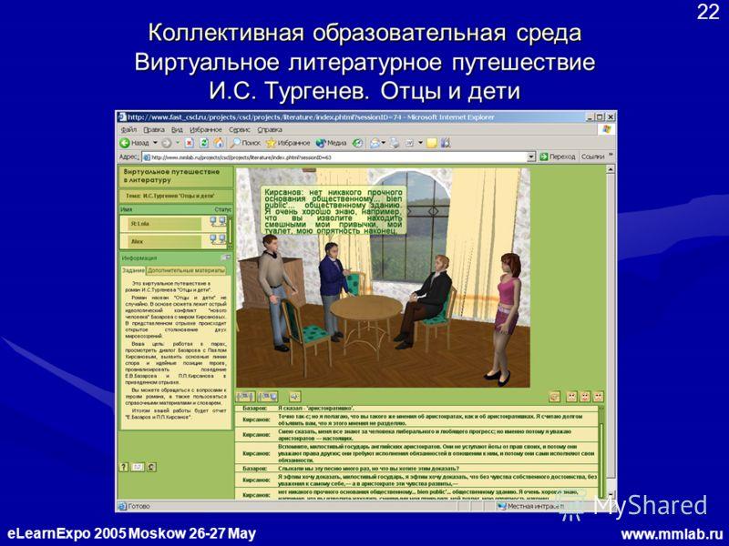 eLearnExpo 2005 Moskow 26-27 May www.mmlab.ru 22 Коллективная образовательная среда Виртуальное литературное путешествие И.С. Тургенев. Отцы и дети