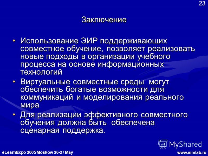 eLearnExpo 2005 Moskow 26-27 May www.mmlab.ru 23 Заключение Использование ЭИР поддерживающих совместное обучение, позволяет реализовать новые подходы в организации учебного процесса на основе информационных технологий Использование ЭИР поддерживающих