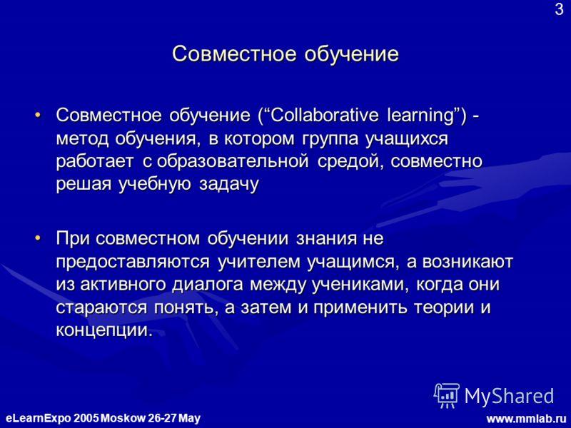 eLearnExpo 2005 Moskow 26-27 May www.mmlab.ru 3 Совместное обучение Совместное обучение (Collaborative learning) - метод обучения, в котором группа учащихся работает с образовательной средой, совместно решая учебную задачу Совместное обучение (Collab