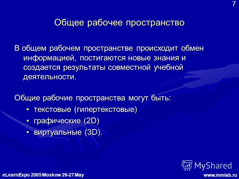 eLearnExpo 2005 Moskow 26-27 May www.mmlab.ru 7 Общее рабочее пространство В общем рабочем пространстве происходит обмен информацией, постигаются новые знания и создается результаты совместной учебной деятельности. Общие рабочие пространства могут бы