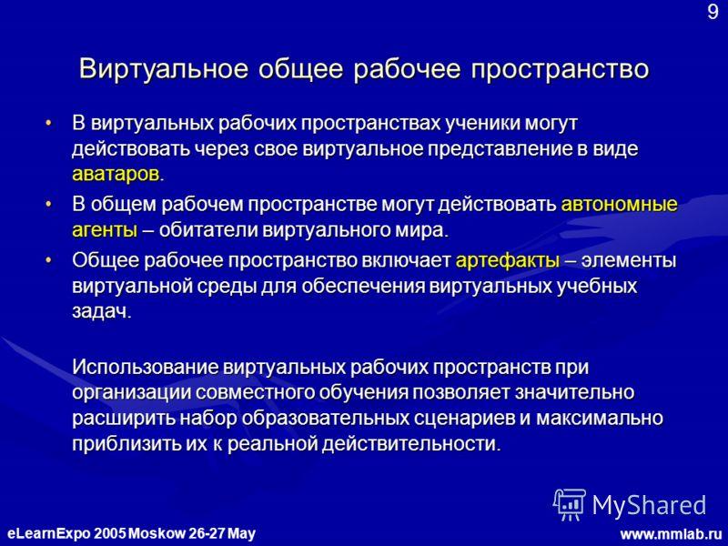 eLearnExpo 2005 Moskow 26-27 May www.mmlab.ru 9 Виртуальное общее рабочее пространство В виртуальных рабочих пространствах ученики могут действовать через свое виртуальное представление в виде аватаров.В виртуальных рабочих пространствах ученики могу