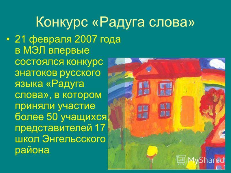 Конкурс «Радуга слова» 21 февраля 2007 года в МЭЛ впервые состоялся конкурс знатоков русского языка «Радуга слова», в котором приняли участие более 50 учащихся, представителей 17 школ Энгельсского района