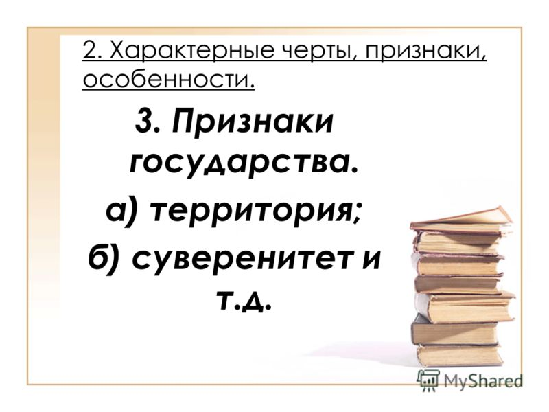 2. Характерные черты, признаки, особенности. 3. Признаки государства. а) территория; б) суверенитет и т.д.