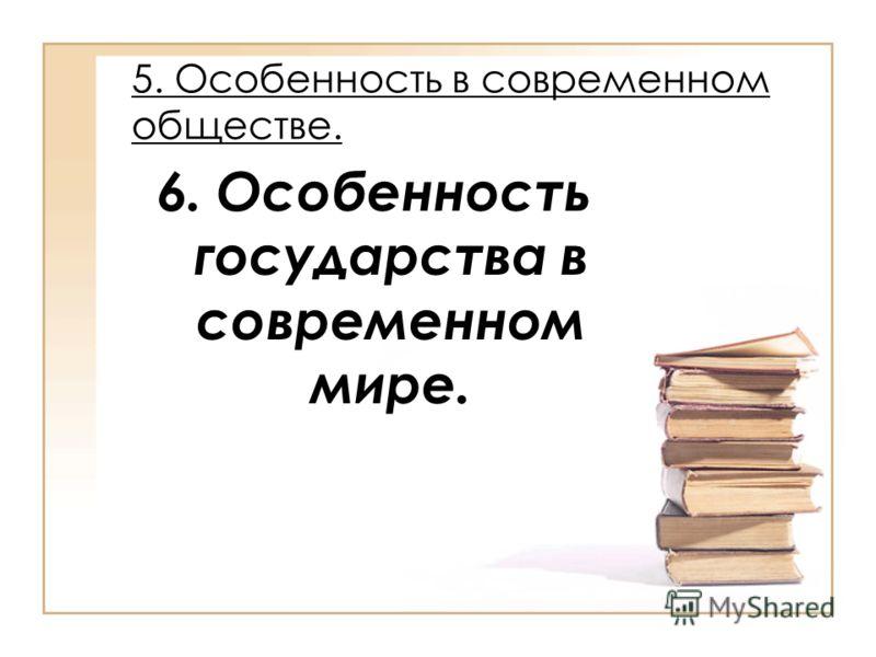 5. Особенность в современном обществе. 6. Особенность государства в современном мире.