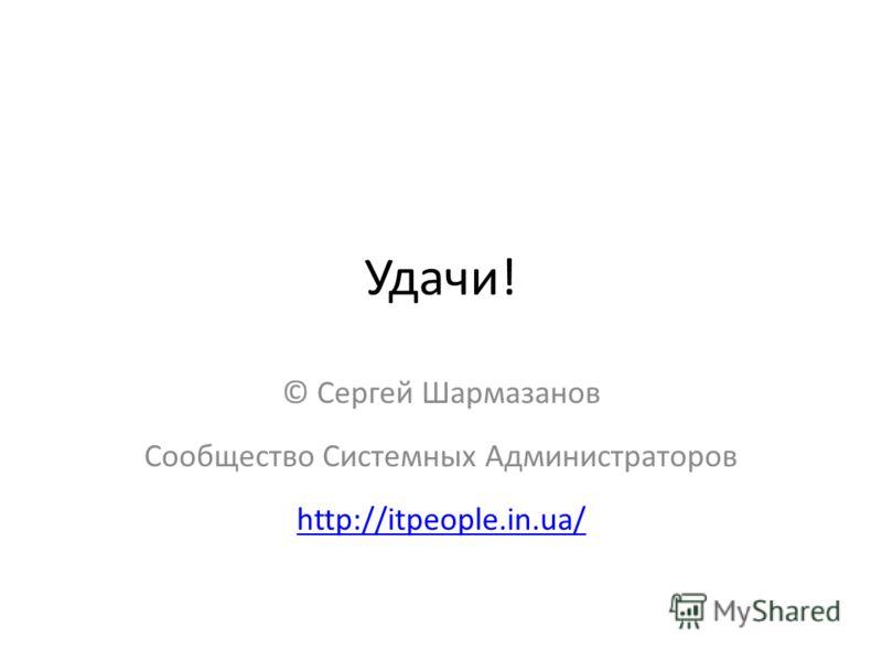 Удачи! © Сергей Шармазанов Сообщество Системных Администраторов http://itpeople.in.ua/ http://itpeople.in.ua/