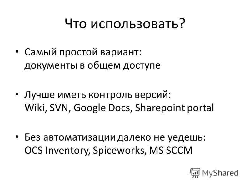 Что использовать? Самый простой вариант: документы в общем доступе Лучше иметь контроль версий: Wiki, SVN, Google Docs, Sharepoint portal Без автоматизации далеко не уедешь: OCS Inventory, Spiceworks, MS SCCM