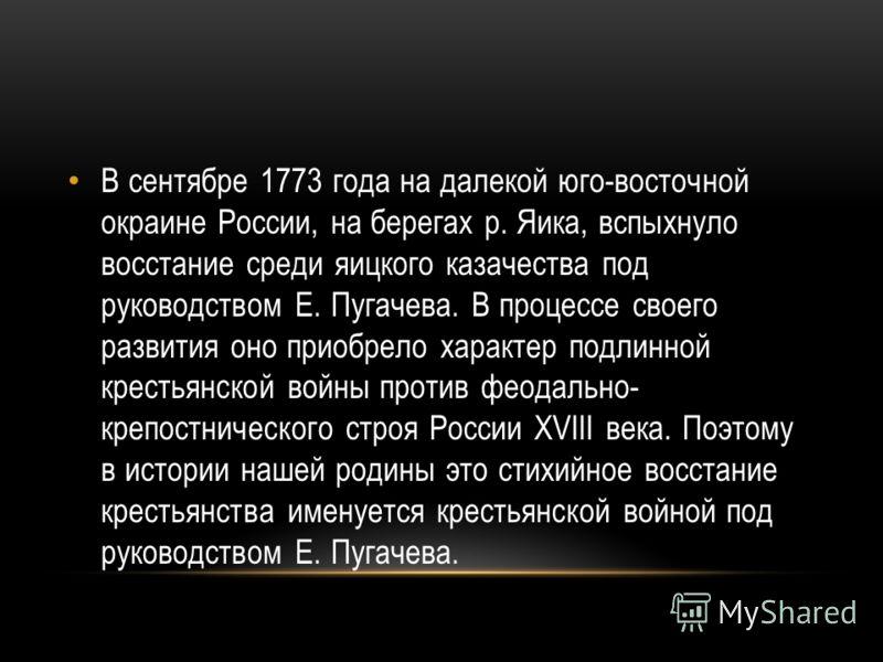 В сентябре 1773 года на далекой юго-восточной окраине России, на берегах р. Яика, вспыхнуло восстание среди яицкого казачества под руководством Е. Пугачева. В процессе своего развития оно приобрело характер подлинной крестьянской войны против феодаль