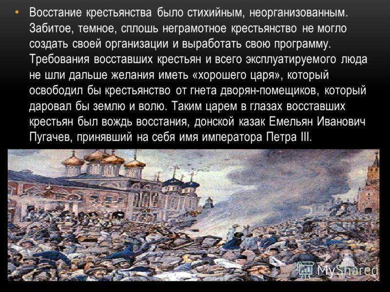 Восстание крестьянства было стихийным, неорганизованным. Забитое, темное, сплошь неграмотное крестьянство не могло создать своей организации и выработать свою программу. Требования восставших крестьян и всего эксплуатируемого люда не шли дальше желан