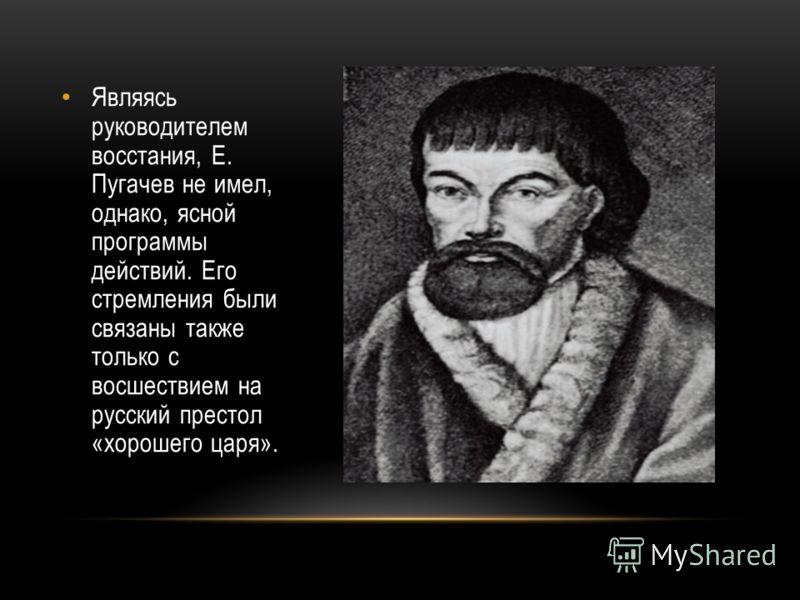 Являясь руководителем восстания, Е. Пугачев не имел, однако, ясной программы действий. Его стремления были связаны также только с восшествием на русский престол «хорошего царя».