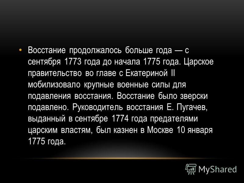 Восстание продолжалось больше года с сентября 1773 года до начала 1775 года. Царское правительство во главе с Екатериной II мобилизовало крупные военные силы для подавления восстания. Восстание было зверски подавлено. Руководитель восстания Е. Пугаче