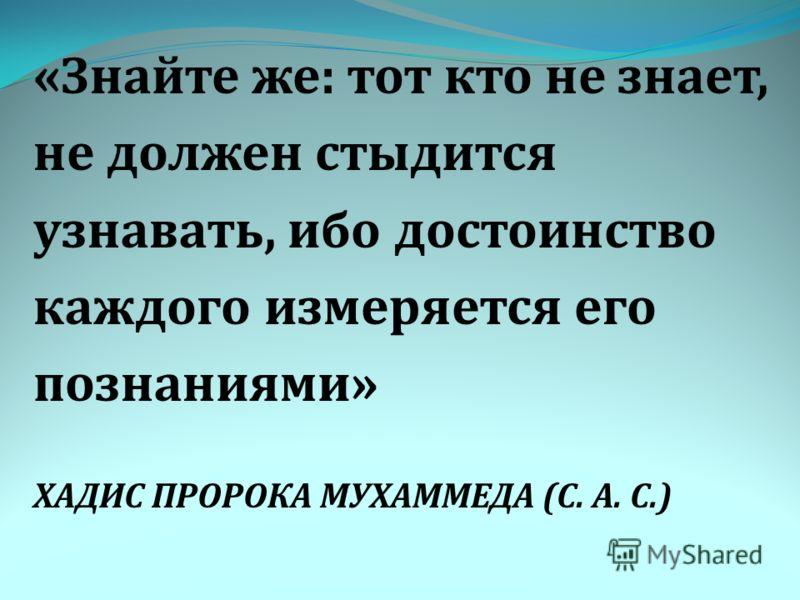 «Знайте же: тот кто не знает, не должен стыдится узнавать, ибо достоинство каждого измеряется его познаниями» ХАДИС ПРОРОКА МУХАММЕДА (С. А. С.)