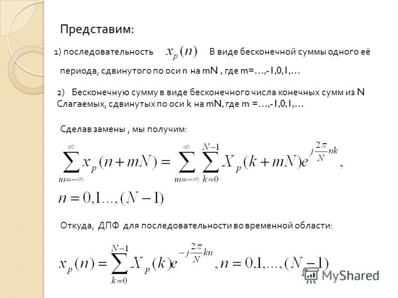 ДПФ периодической последовательности Периодическую последовательностьс периодом можно представить в виде ряда, если заменить : 1)Непрерывное время дискретным 2)Период по времени t – периодом по времени То есть Период дискретизации по частотебудет рав