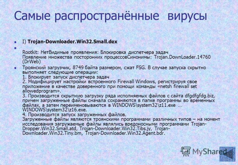 Самые распространённые вирусы I) Trojan-Downloader.Win32.Small.dex Rootkit: НетВидимые проявления: Блокировка диспетчера задач Появление множества посторонних процессовСинонимы: Trojan.DownLoader.14760 (DrWeb) Троянский загрузчик, 8749 байта размером
