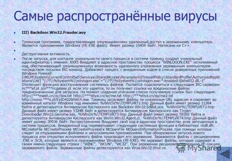 Самые распространённые вирусы III) Backdoor.Win32.Frauder.aoy Троянская программа, предоставляющая злоумышленнику удаленный доступ к зараженному компьютеру. Является приложением Windows (PE-EXE файл). Имеет размер 19456 байт. Написана на C++. Деструк