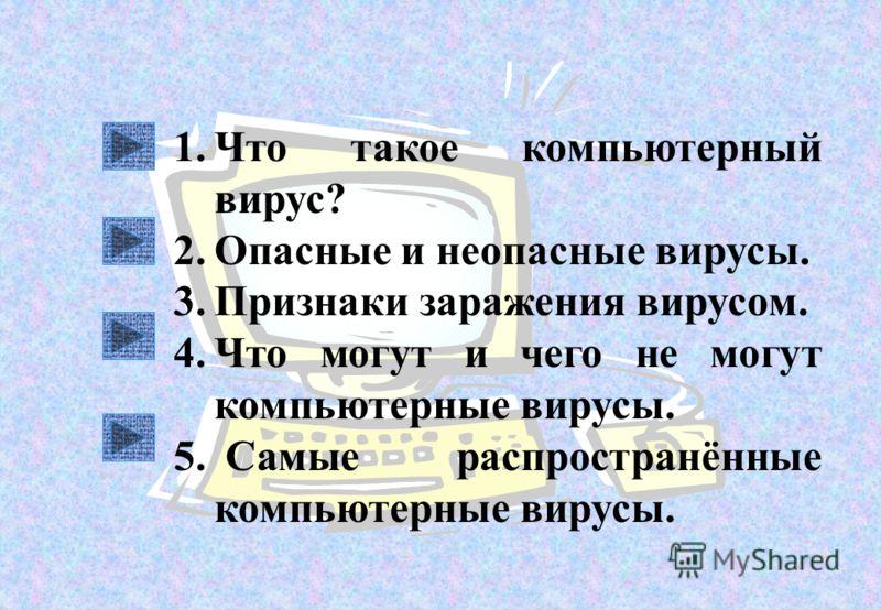 1.Что такое компьютерный вирус? 2.Опасные и неопасные вирусы. 3.Признаки заражения вирусом. 4.Что могут и чего не могут компьютерные вирусы. 5. Самые распространённые компьютерные вирусы.