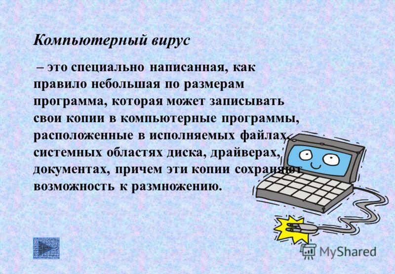Компьютерный вирус – это специально написанная, как правило небольшая по размерам программа, которая может записывать свои копии в компьютерные программы, расположенные в исполняемых файлах, системных областях диска, драйверах, документах, причем эти