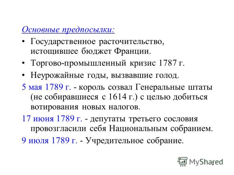 2 Основные предпосылки: Государственное расточительство, истощившее бюджет Франции. Торгово-промышленный кризис 1787 г. Неурожайные годы, вызвавшие голод. 5 мая 1789 г. - король созвал Генеральные штаты (не собиравшиеся с 1614 г.) с целью добиться во