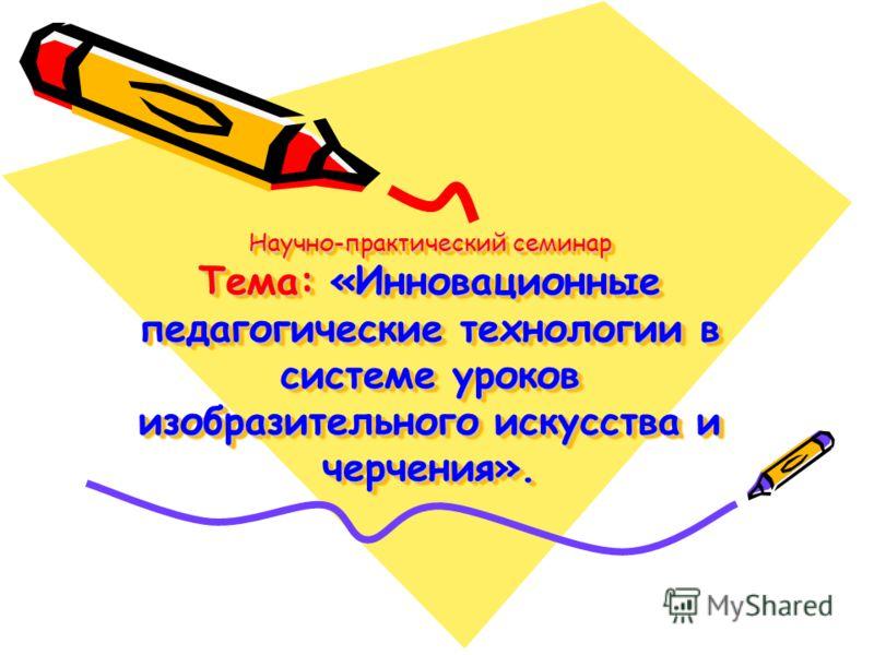 Научно-практический семинар Тема: «Инновационные педагогические технологии в системе уроков изобразительного искусства и черчения».