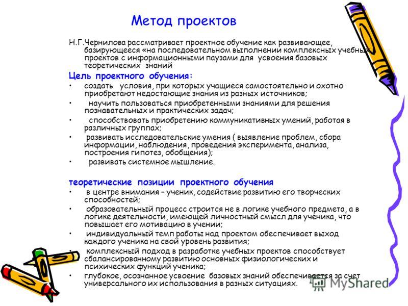 Метод проектов Н.Г.Чернилова рассматривает проектное обучение как развивающее, базирующееся «на последовательном выполнении комплексных учебных проектов с информационными паузами для усвоения базовых теоретических знаний Цель проектного обучения: соз