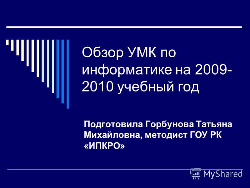 Обзор УМК по информатике на 2009- 2010 учебный год Подготовила Горбунова Татьяна Михайловна, методист ГОУ РК «ИПКРО»