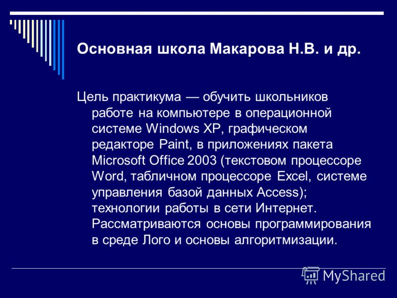 Основная школа Макарова Н.В. и др. Цель практикума обучить школьников работе на компьютере в операционной системе Windows XP, графическом редакторе Paint, в приложениях пакета Microsoft Office 2003 (текстовом процессоре Word, табличном процессоре Exc