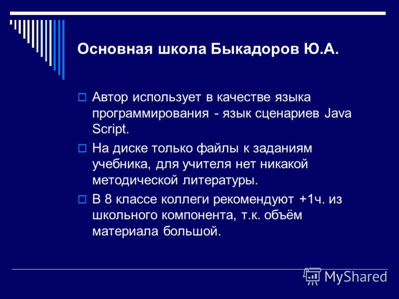 Основная школа Быкадоров Ю.А. Автор использует в качестве языка программирования - язык сценариев Java Script. На диске только файлы к заданиям учебника, для учителя нет никакой методической литературы. В 8 классе коллеги рекомендуют +1ч. из школьног