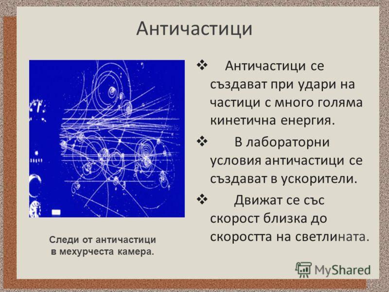 Античастици Античастици се създават при удари на частици с много голяма кинетична енергия. В лабораторни условия античастици се създават в ускорители. Движат се със скорост близка до скоростта на светлината. Следи от античастици в мехурчеста камера.