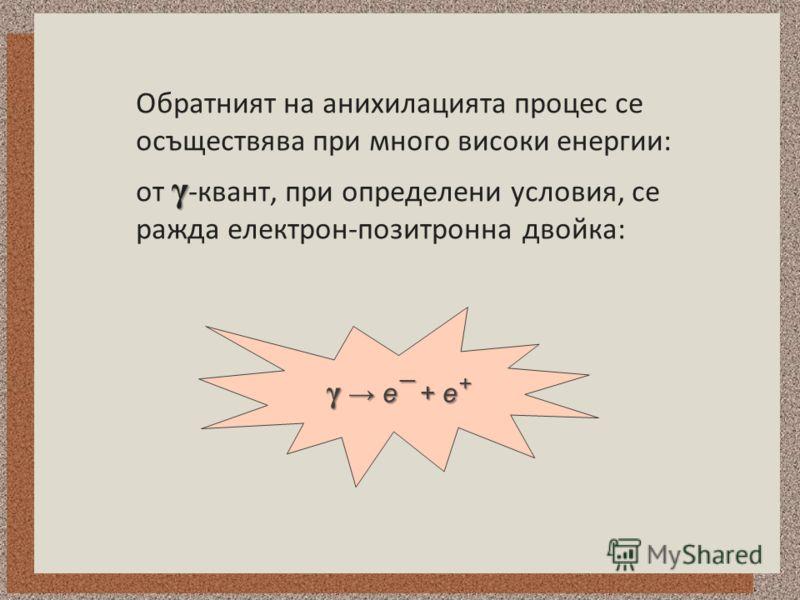 Обратният на анихилацията процес се осъществява при много високи енергии: γ от γ -квант, при определени условия, се ражда електрон-позитронна двойка: γ e¯ + e +